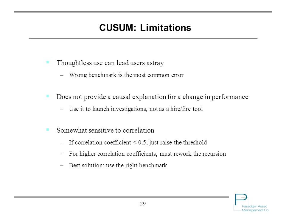 29 CUSUM: Limitations Thoughtless use can lead users astray –Wrong benchmark is the most common error Does not provide a causal explanation for a change in performance –Use it to launch investigations, not as a hire/fire tool Somewhat sensitive to correlation –If correlation coefficient < 0.5, just raise the threshold –For higher correlation coefficients, must rework the recursion –Best solution: use the right benchmark