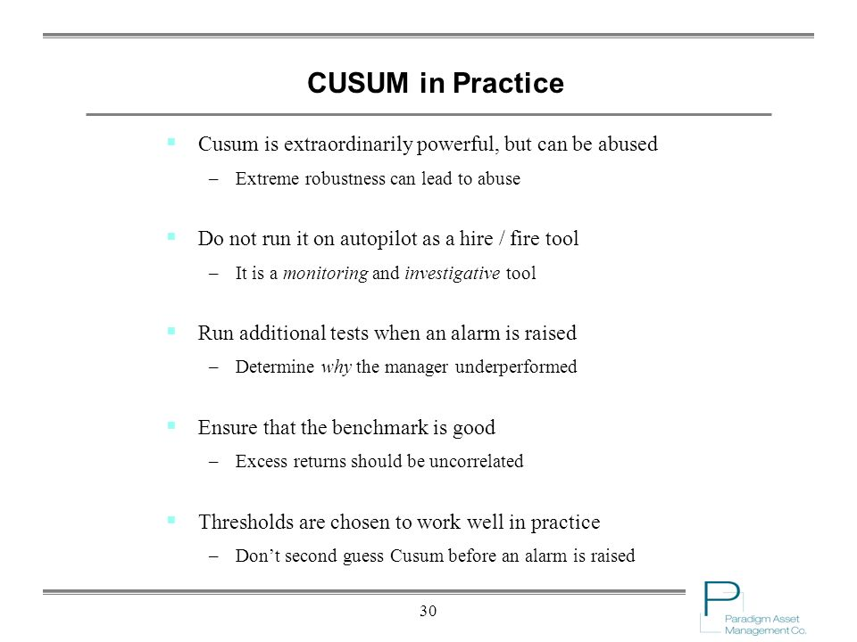 30 CUSUM in Practice Cusum is extraordinarily powerful, but can be abused –Extreme robustness can lead to abuse Do not run it on autopilot as a hire / fire tool –It is a monitoring and investigative tool Run additional tests when an alarm is raised –Determine why the manager underperformed Ensure that the benchmark is good –Excess returns should be uncorrelated Thresholds are chosen to work well in practice –Dont second guess Cusum before an alarm is raised