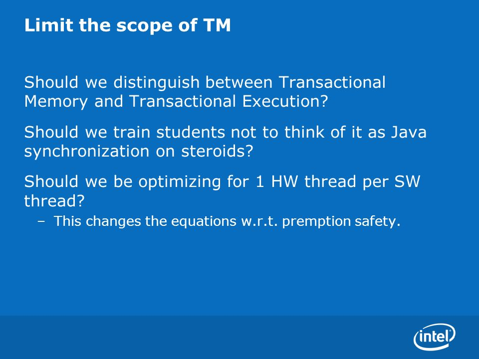 Limit the scope of TM Should we distinguish between Transactional Memory and Transactional Execution? Should we train students not to think of it as J