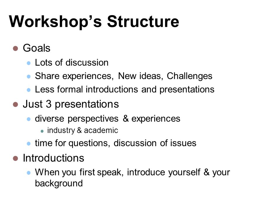 Workshops Structure Goals Lots of discussion Share experiences, New ideas, Challenges Less formal introductions and presentations Just 3 presentations diverse perspectives & experiences industry & academic time for questions, discussion of issues Introductions When you first speak, introduce yourself & your background