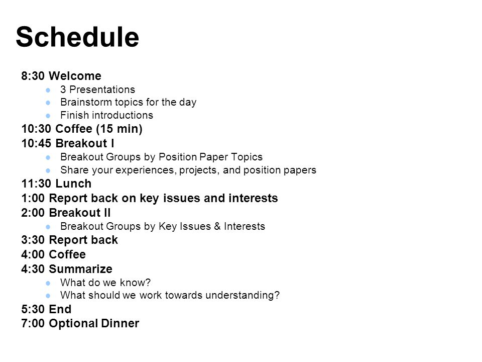 Schedule 8:30 Welcome 3 Presentations Brainstorm topics for the day Finish introductions 10:30 Coffee (15 min) 10:45 Breakout I Breakout Groups by Position Paper Topics Share your experiences, projects, and position papers 11:30 Lunch 1:00 Report back on key issues and interests 2:00 Breakout II Breakout Groups by Key Issues & Interests 3:30 Report back 4:00 Coffee 4:30 Summarize What do we know.