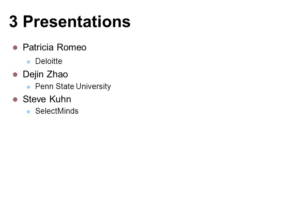 3 Presentations Patricia Romeo Deloitte Dejin Zhao Penn State University Steve Kuhn SelectMinds