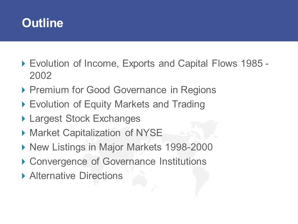 Outline Evolution of Income, Exports and Capital Flows 1985 - 2002 Premium for Good Governance in Regions Evolution of Equity Markets and Trading Largest Stock Exchanges Market Capitalization of NYSE New Listings in Major Markets 1998-2000 Convergence of Governance Institutions Alternative Directions