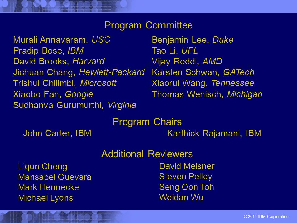 © 2011 IBM Corporation Program Chairs John Carter, IBM Karthick Rajamani, IBM Murali Annavaram, USC Pradip Bose, IBM David Brooks, Harvard Jichuan Cha