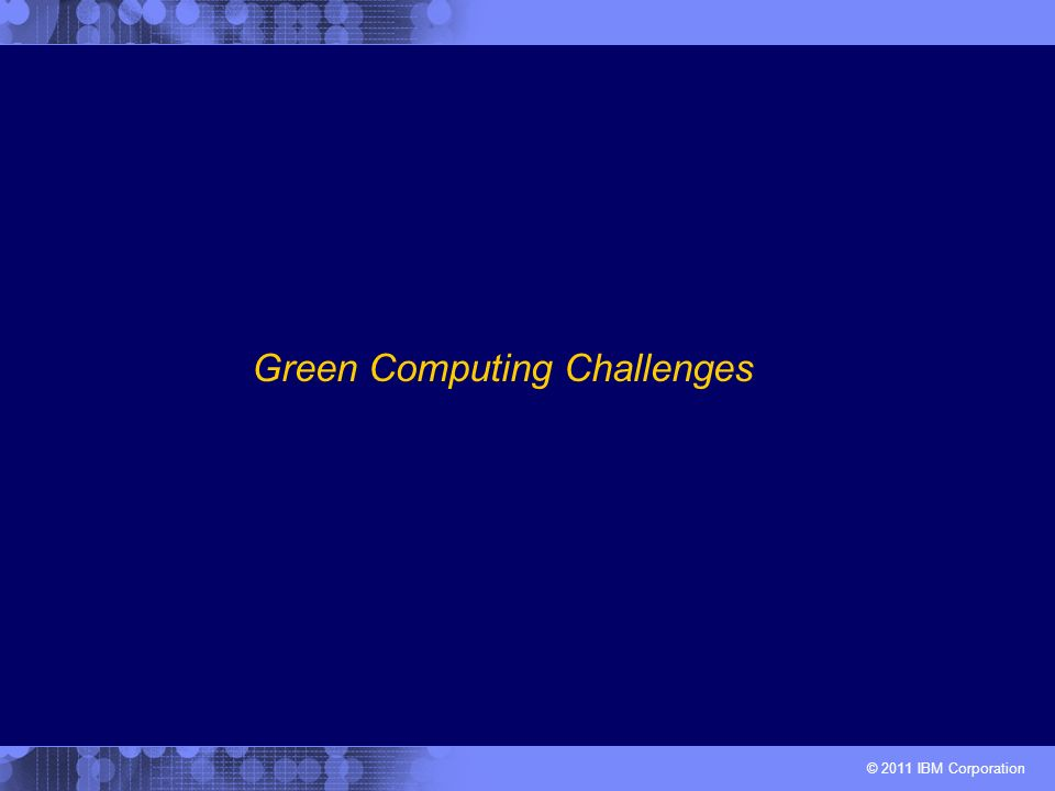 © 2011 IBM Corporation Green Computing Challenges