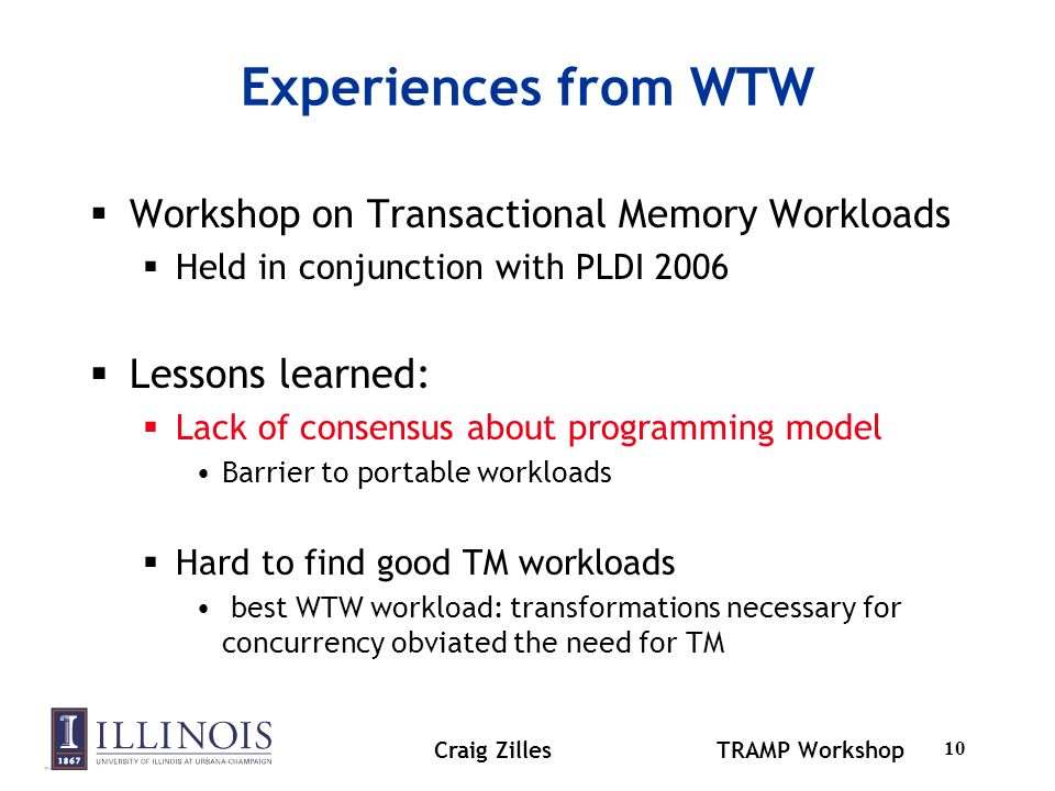 Craig ZillesTRAMP Workshop 10 Experiences from WTW Workshop on Transactional Memory Workloads Held in conjunction with PLDI 2006 Lessons learned: Lack of consensus about programming model Barrier to portable workloads Hard to find good TM workloads best WTW workload: transformations necessary for concurrency obviated the need for TM