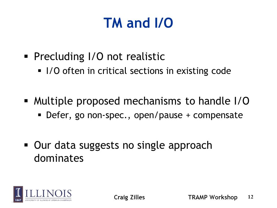 Craig ZillesTRAMP Workshop 12 TM and I/O Precluding I/O not realistic I/O often in critical sections in existing code Multiple proposed mechanisms to handle I/O Defer, go non-spec., open/pause + compensate Our data suggests no single approach dominates