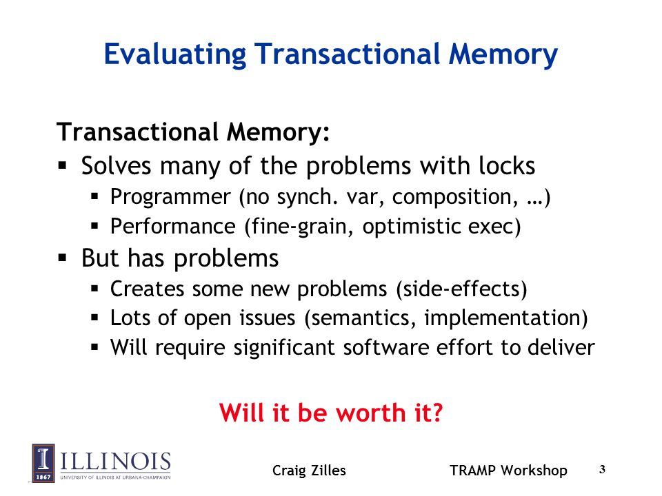Craig ZillesTRAMP Workshop 3 Evaluating Transactional Memory Transactional Memory: Solves many of the problems with locks Programmer (no synch.