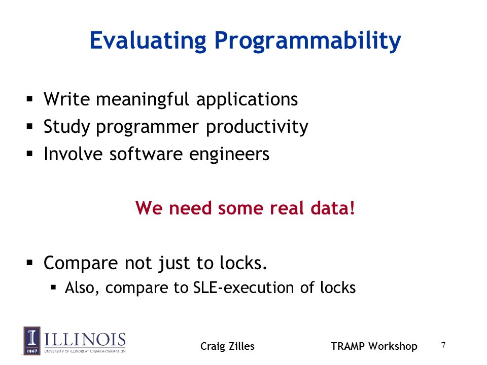Craig ZillesTRAMP Workshop 7 Evaluating Programmability Write meaningful applications Study programmer productivity Involve software engineers We need some real data.