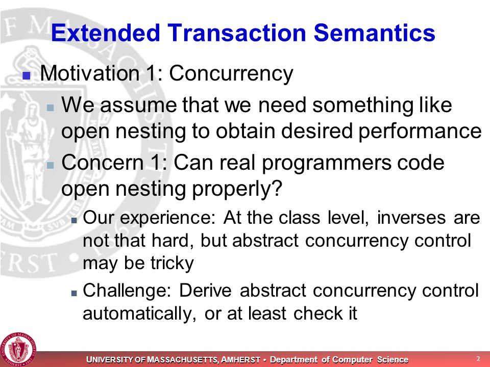 U NIVERSITY OF M ASSACHUSETTS, A MHERST Department of Computer Science 2 Extended Transaction Semantics Motivation 1: Concurrency We assume that we need something like open nesting to obtain desired performance Concern 1: Can real programmers code open nesting properly.