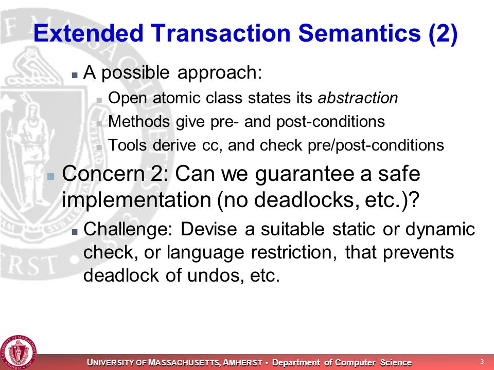 U NIVERSITY OF M ASSACHUSETTS, A MHERST Department of Computer Science 3 Extended Transaction Semantics (2) A possible approach: Open atomic class states its abstraction Methods give pre- and post-conditions Tools derive cc, and check pre/post-conditions Concern 2: Can we guarantee a safe implementation (no deadlocks, etc.).