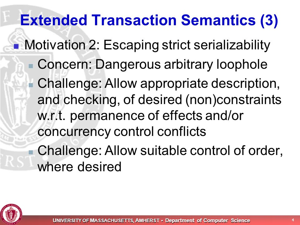 U NIVERSITY OF M ASSACHUSETTS, A MHERST Department of Computer Science 4 Extended Transaction Semantics (3) Motivation 2: Escaping strict serializability Concern: Dangerous arbitrary loophole Challenge: Allow appropriate description, and checking, of desired (non)constraints w.r.t.