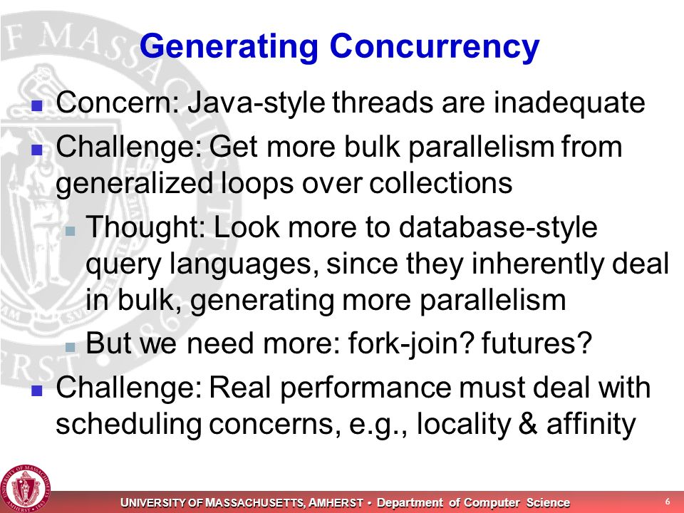 U NIVERSITY OF M ASSACHUSETTS, A MHERST Department of Computer Science 6 Generating Concurrency Concern: Java-style threads are inadequate Challenge: Get more bulk parallelism from generalized loops over collections Thought: Look more to database-style query languages, since they inherently deal in bulk, generating more parallelism But we need more: fork-join.