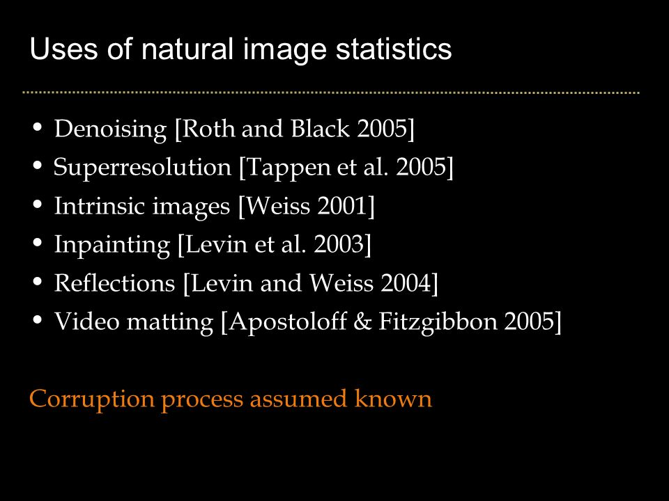 Uses of natural image statistics Denoising [Roth and Black 2005] Superresolution [Tappen et al.