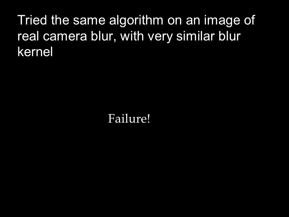 Tried the same algorithm on an image of real camera blur, with very similar blur kernel Failure!