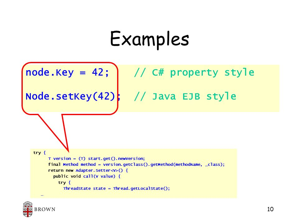 10 Examples node.Key = 42; // C# property style Node.setKey(42); // Java EJB style try { T version = (T) start.get().newVersion; final Method method = version.getClass().getMethod(methodName, _class); return new Adapter.Setter () { public void call(V value) { try { ThreadState state = Thread.getLocalState(); …
