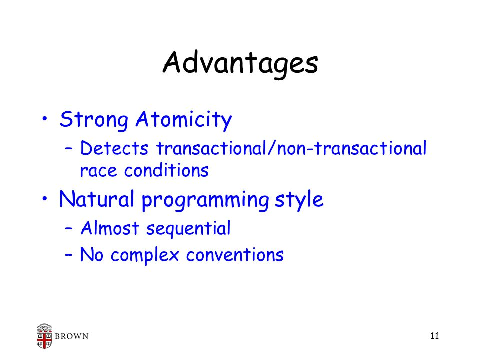 11 Advantages Strong Atomicity –Detects transactional/non-transactional race conditions Natural programming style –Almost sequential –No complex conve