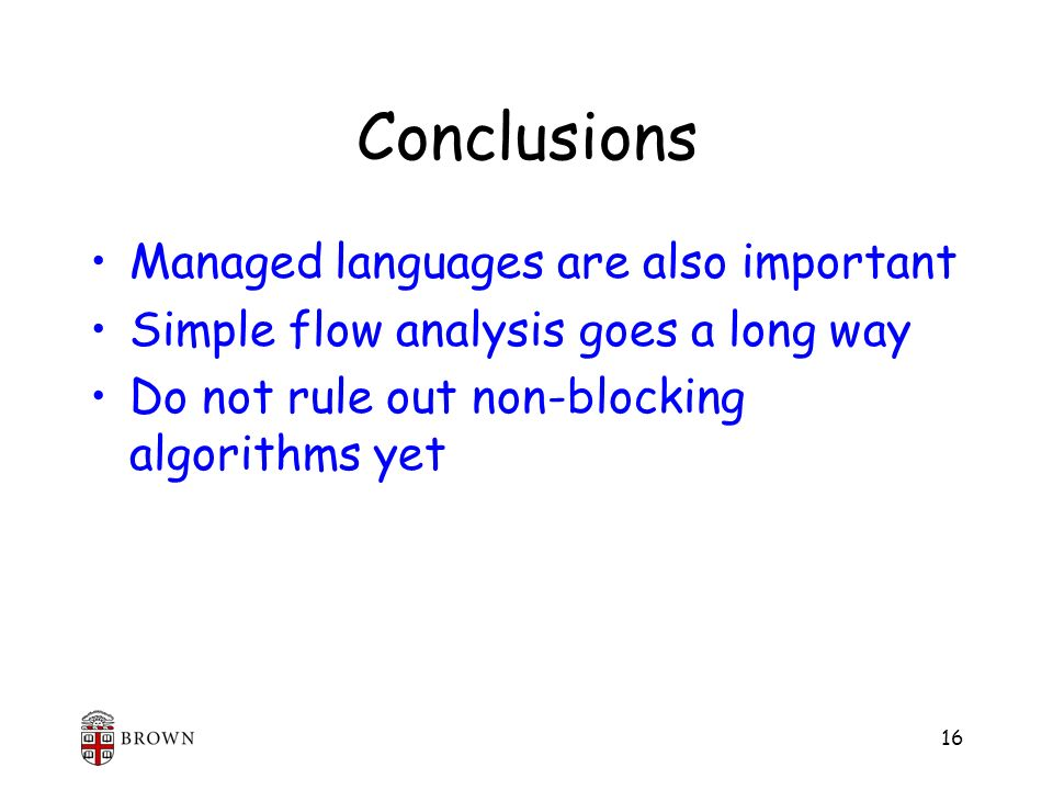 16 Conclusions Managed languages are also important Simple flow analysis goes a long way Do not rule out non-blocking algorithms yet