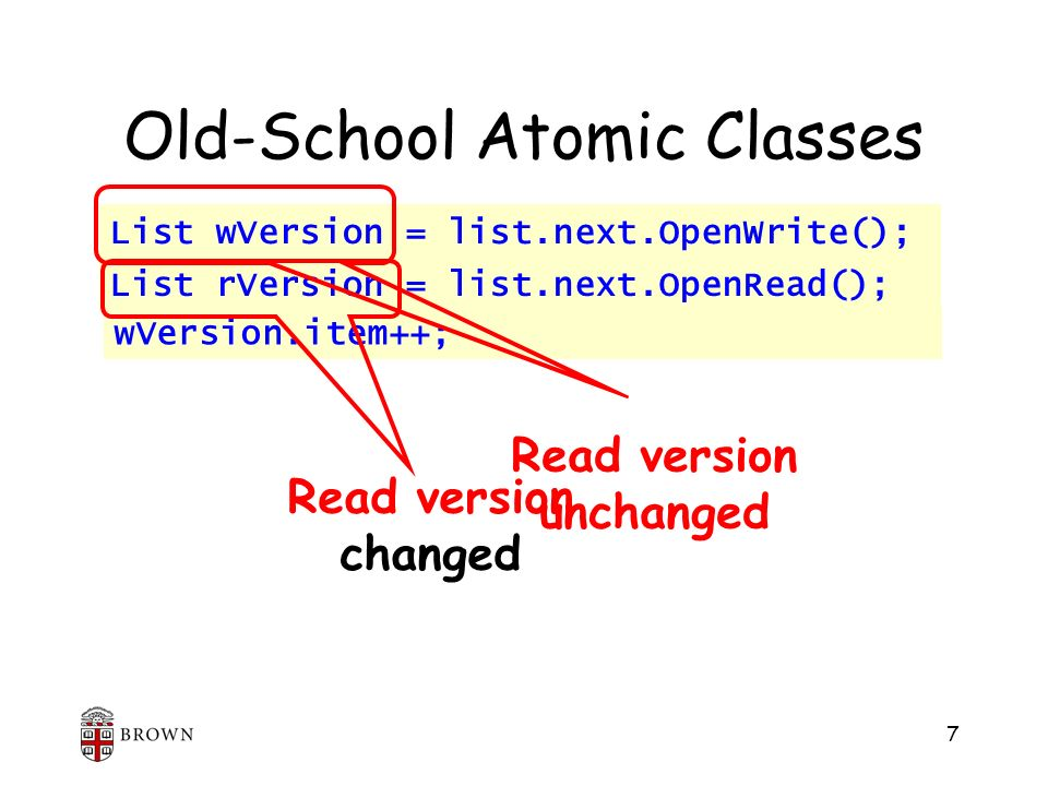 7 List rVersion = list.next.OpenRead(); Old-School Atomic Classes Read version unchanged Read version changed List wVersion = list.next.OpenWrite(); wVersion.item++; List wVersion = list.next.OpenWrite(); List rVersion = list.next.OpenRead();