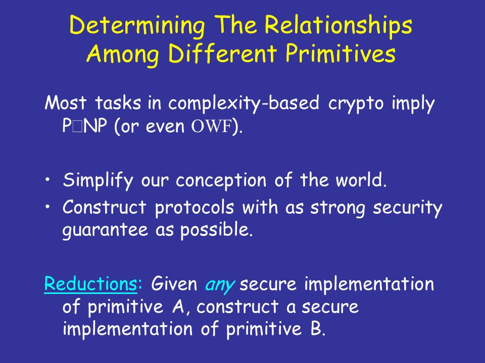 Determining The Relationships Among Different Primitives Most tasks in complexity-based crypto imply P NP (or even OWF ). Simplify our conception of t