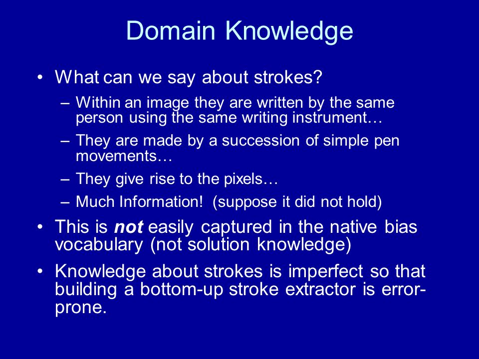 Domain Knowledge What can we say about strokes? –Within an image they are written by the same person using the same writing instrument… –They are made