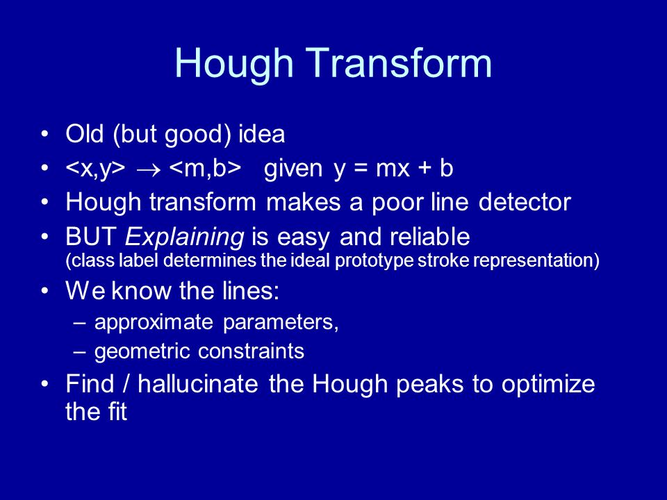 Hough Transform Old (but good) idea given y = mx + b Hough transform makes a poor line detector BUT Explaining is easy and reliable (class label deter