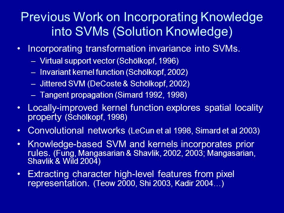 Previous Work on Incorporating Knowledge into SVMs (Solution Knowledge) Incorporating transformation invariance into SVMs. –Virtual support vector (Sc