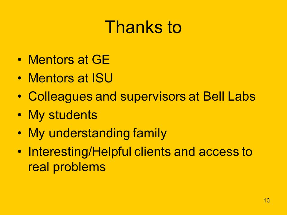 13 Thanks to Mentors at GE Mentors at ISU Colleagues and supervisors at Bell Labs My students My understanding family Interesting/Helpful clients and access to real problems