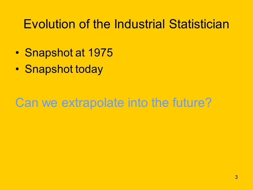 3 Evolution of the Industrial Statistician Snapshot at 1975 Snapshot today Can we extrapolate into the future