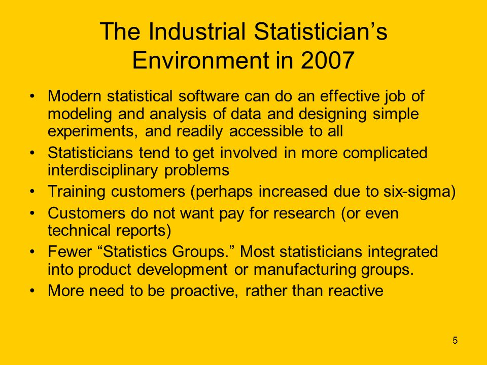 5 The Industrial Statisticians Environment in 2007 Modern statistical software can do an effective job of modeling and analysis of data and designing simple experiments, and readily accessible to all Statisticians tend to get involved in more complicated interdisciplinary problems Training customers (perhaps increased due to six-sigma) Customers do not want pay for research (or even technical reports) Fewer Statistics Groups.