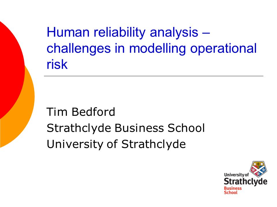 Human reliability analysis – challenges in modelling operational risk Tim Bedford Strathclyde Business School University of Strathclyde