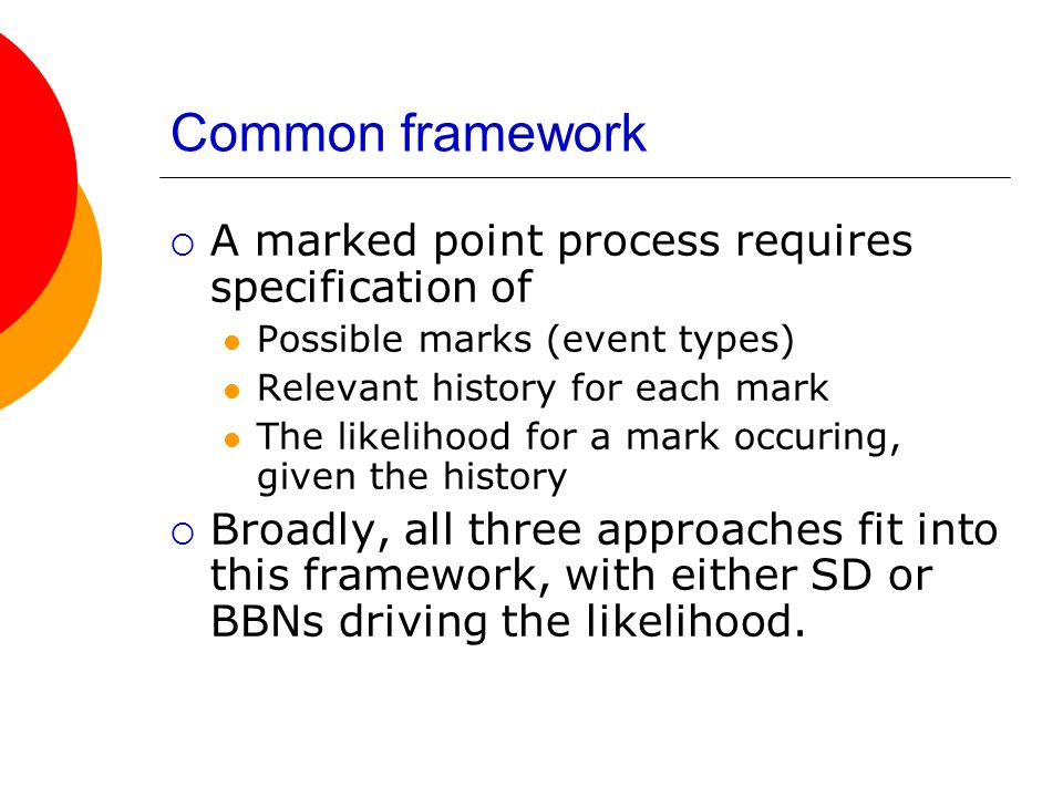 Common framework A marked point process requires specification of Possible marks (event types) Relevant history for each mark The likelihood for a mar