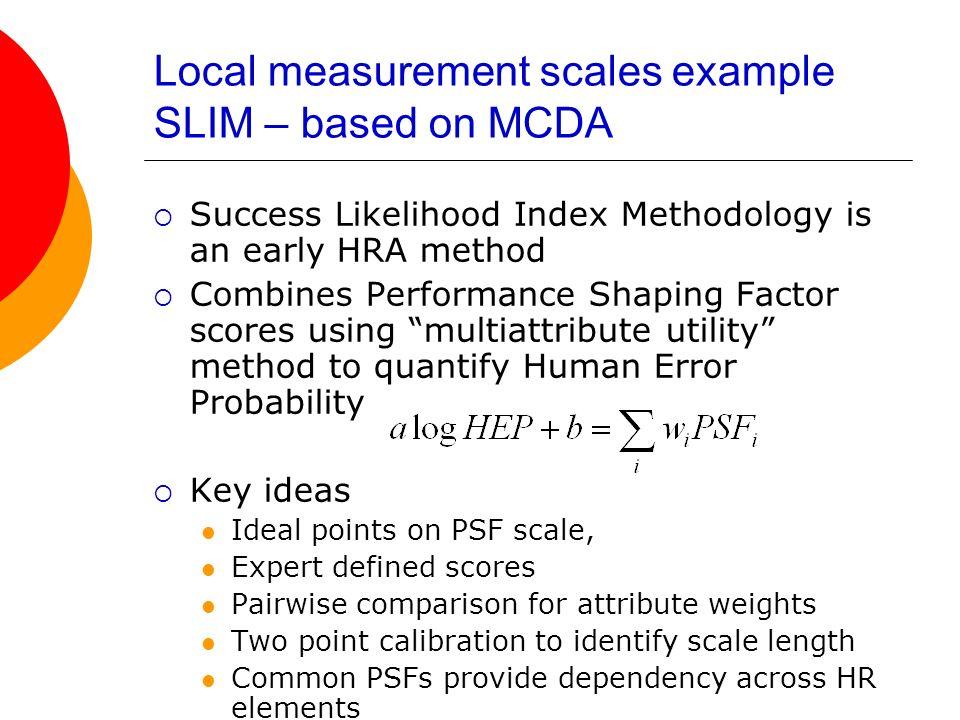 Local measurement scales example SLIM – based on MCDA Success Likelihood Index Methodology is an early HRA method Combines Performance Shaping Factor