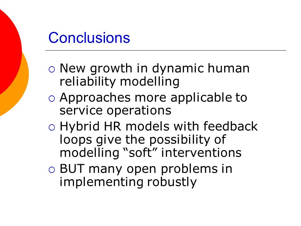 Conclusions New growth in dynamic human reliability modelling Approaches more applicable to service operations Hybrid HR models with feedback loops gi