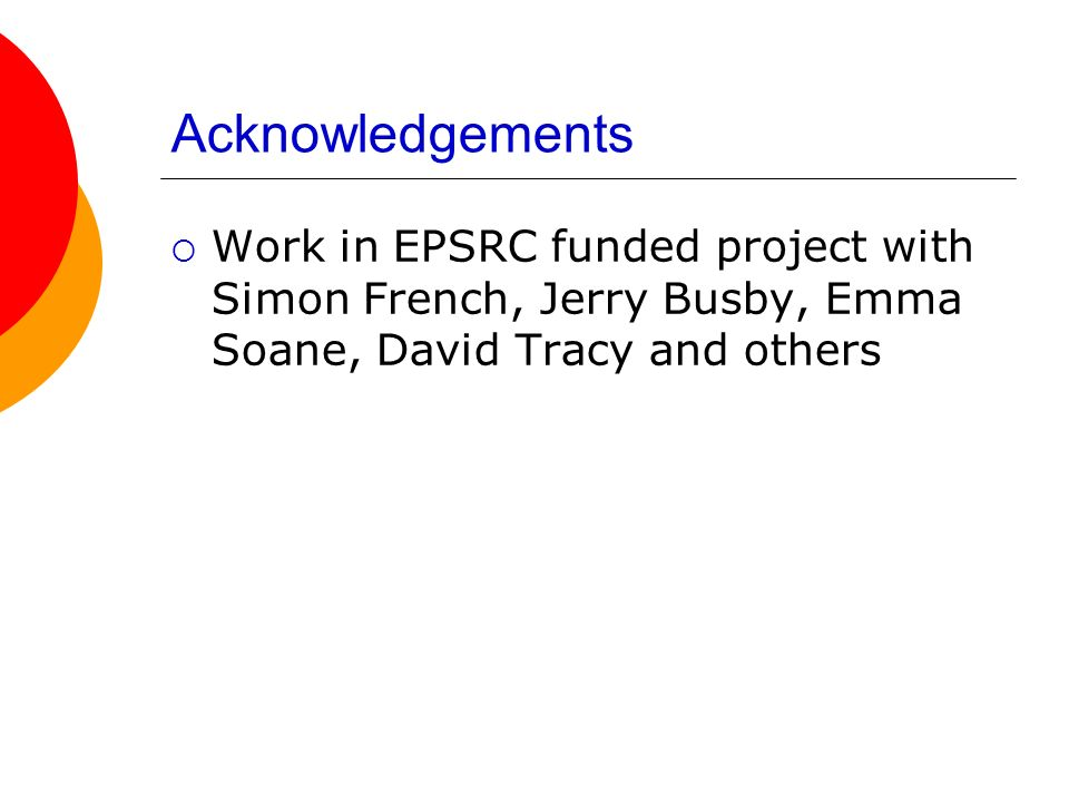 Acknowledgements Work in EPSRC funded project with Simon French, Jerry Busby, Emma Soane, David Tracy and others