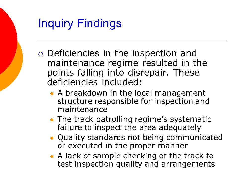 Inquiry Findings Deficiencies in the inspection and maintenance regime resulted in the points falling into disrepair. These deficiencies included: A b
