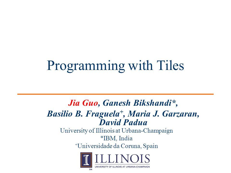 Programming with Tiles Jia Guo, Ganesh Bikshandi*, Basilio B.