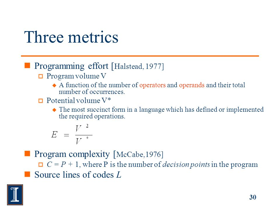 30 Three metrics Programming effort [ Halstead, 1977] Program volume V A function of the number of operators and operands and their total number of occurrences.