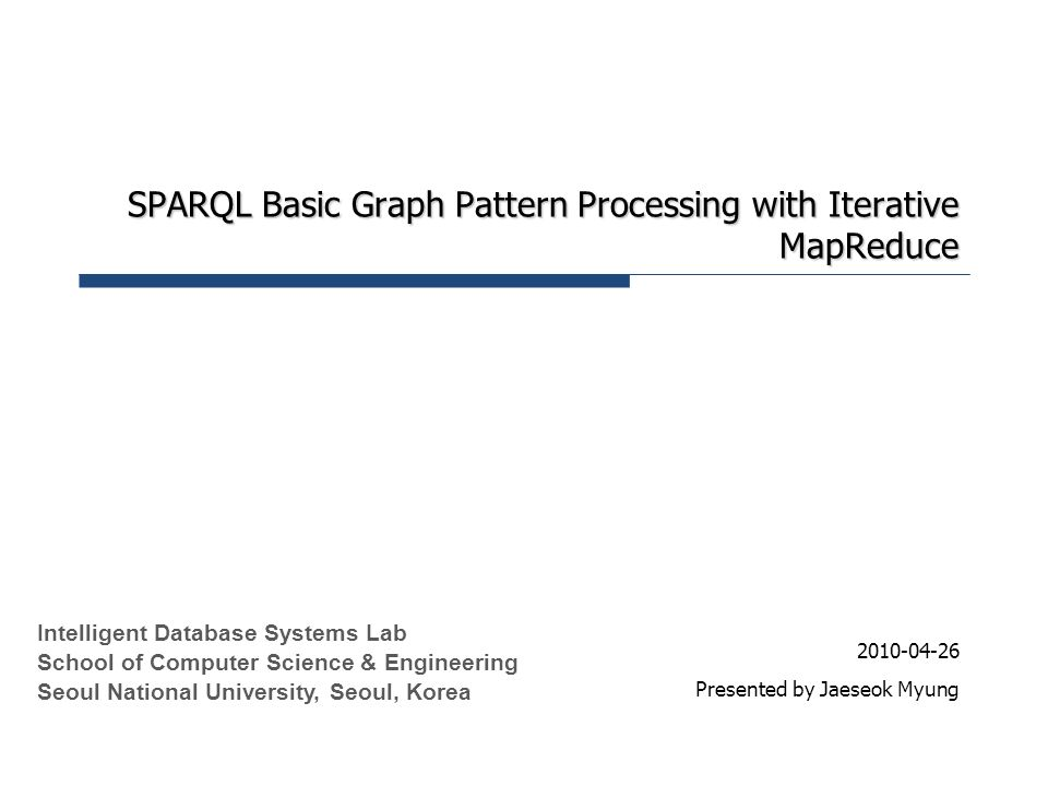 SPARQL Basic Graph Pattern Processing with Iterative MapReduce 2010-04-26 Presented by Jaeseok Myung Intelligent Database Systems Lab School of Comput