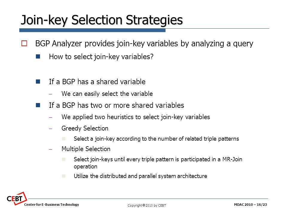 Copyright 2010 by CEBT Join-key Selection Strategies BGP Analyzer provides join-key variables by analyzing a query How to select join-key variables? I