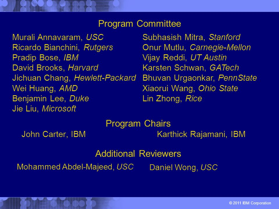 © 2011 IBM Corporation Program Chairs John Carter, IBM Karthick Rajamani, IBM Murali Annavaram, USC Ricardo Bianchini, Rutgers Pradip Bose, IBM David Brooks, Harvard Jichuan Chang, Hewlett-Packard Wei Huang, AMD Benjamin Lee, Duke Jie Liu, Microsoft Subhasish Mitra, Stanford Onur Mutlu, Carnegie-Mellon Vijay Reddi, UT Austin Karsten Schwan, GATech Bhuvan Urgaonkar, PennState Xiaorui Wang, Ohio State Lin Zhong, Rice Program Committee Mohammed Abdel-Majeed, USC Daniel Wong, USC Additional Reviewers