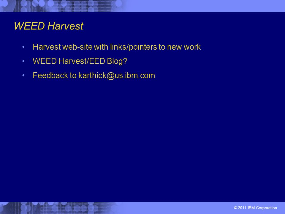 © 2011 IBM Corporation WEED Harvest Harvest web-site with links/pointers to new work WEED Harvest/EED Blog.
