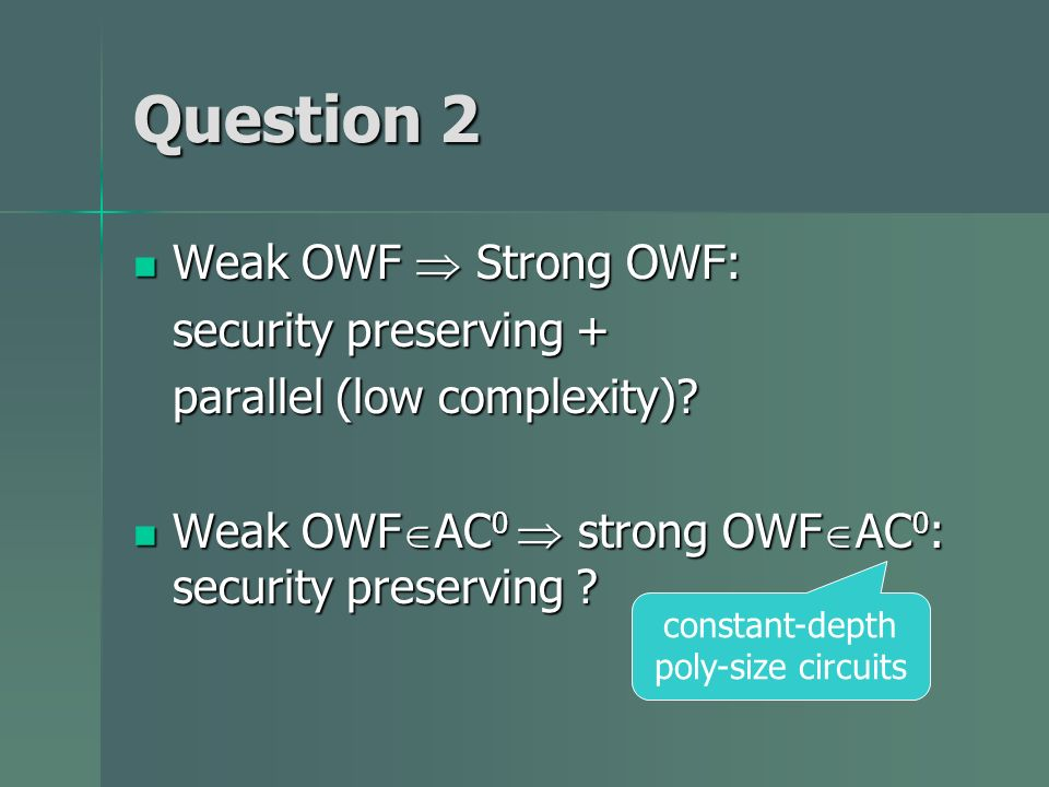 Question 2 Weak OWF Strong OWF: Weak OWF Strong OWF: security preserving + parallel (low complexity)? Weak OWF AC 0 strong OWF AC 0 : security preserv