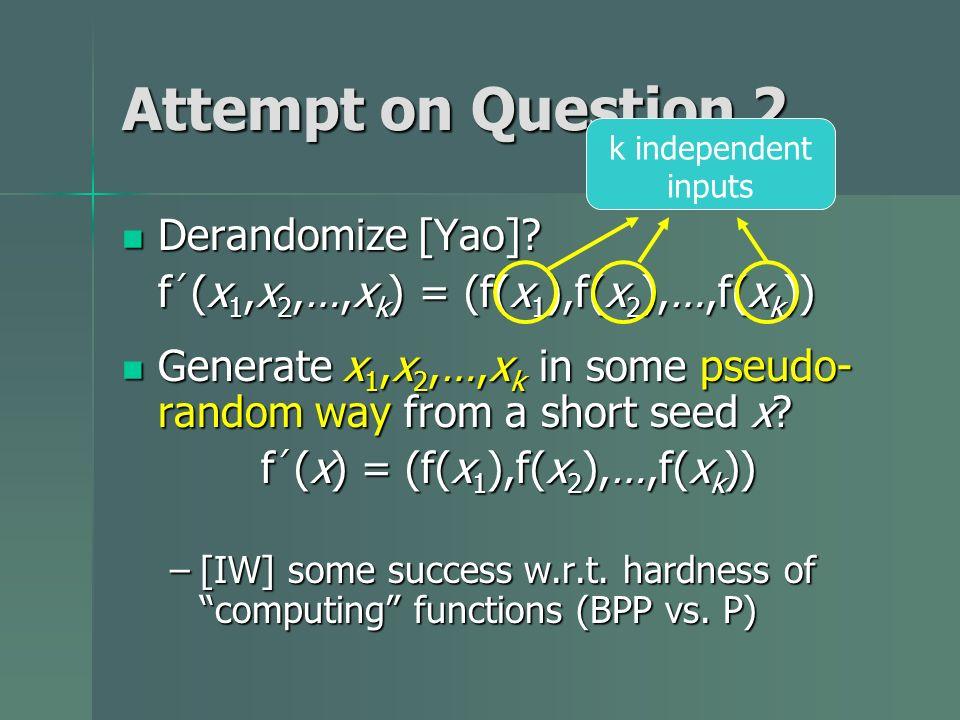Attempt on Question 2 Derandomize [Yao]? Derandomize [Yao]? f (x 1,x 2,…,x k ) = (f(x 1 ),f(x 2 ),…,f(x k )) Generate x 1,x 2,…,x k in some pseudo- ra