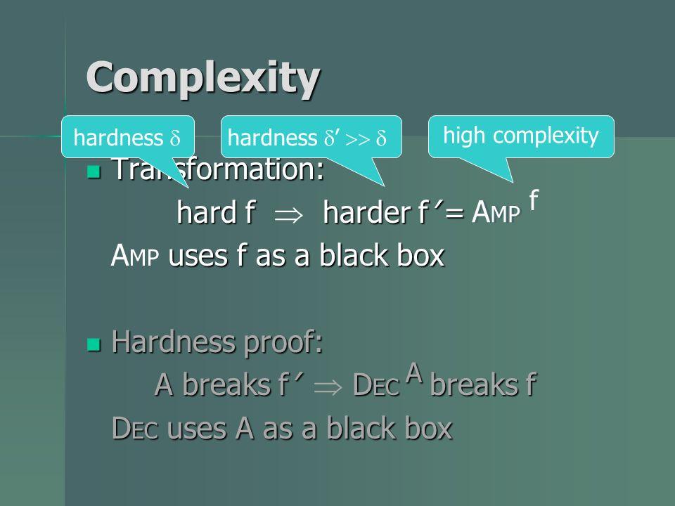 Complexity Transformation: Transformation: hard f harder f = hard f harder f = A MP f uses f as a black box A MP uses f as a black box Hardness proof: