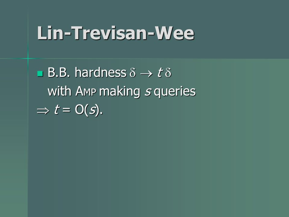 Lin-Trevisan-Wee B.B. hardness t B.B. hardness t with A MP making s queries t = O(s). t = O(s).