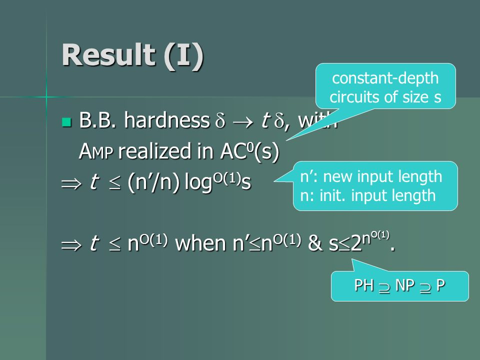 Result (I) B.B. hardness t, with B.B. hardness t, with A MP realized in AC 0 (s) t (n/n) log O(1) s t (n/n) log O(1) s t n O(1) when n n O(1) & s 2 n