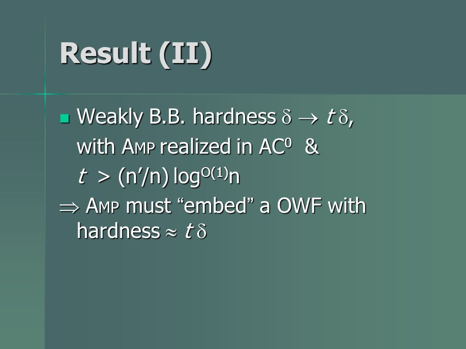 Result (II) Weakly B.B. hardness t, Weakly B.B. hardness t, with A MP realized in AC 0 & t > (n/n) log O(1) n A MP must embed a OWF with hardness t A