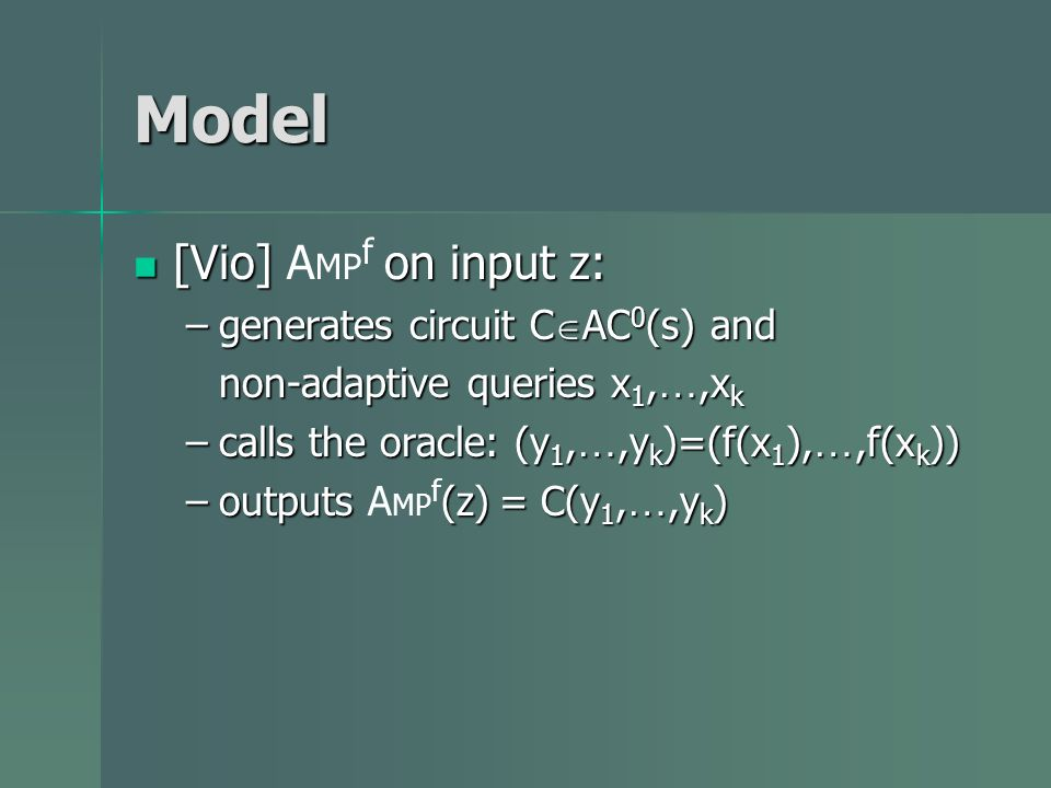 Model [Vio] on input z: [Vio] A MP f on input z: –generates circuit C AC 0 (s) and non-adaptive queries x 1, …,x k –calls the oracle: (y 1, …,y k )=(f(x 1 ), …,f(x k )) –outputs (z) = C(y 1, …,y k ) –outputs A MP f (z) = C(y 1, …,y k )