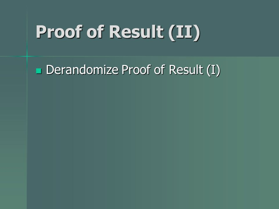 Proof of Result (II) Derandomize Proof of Result (I) Derandomize Proof of Result (I)